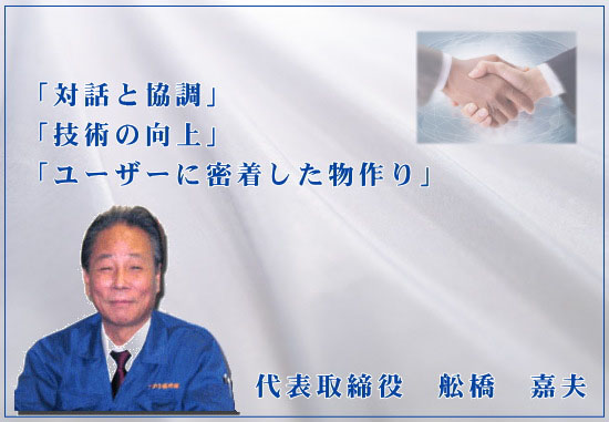 「対話と強調」「技術の向上」「ユーザーに密着した物作り」 代表取締役 船橋 嘉夫